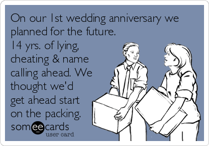 On our 1st wedding anniversary we planned for the future. 14 yrs. of lying, cheating & name calling ahead. We thought we'd get ahead star