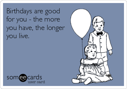 Birthdays are good for you - the more you have, the longer you live.