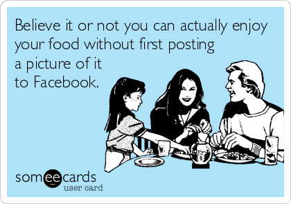 Believe it or not you can actually enjoy your food without first posting a picture of it to Facebook.