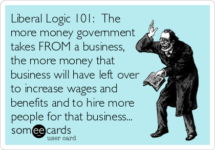 Liberal Logic 101:  The more money government takes FROM a business, the more money that business will have left over to increase wages and benefits and to hire more  people for that business...