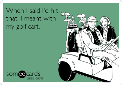 When I said I'd hit that, I meant with my golf cart.