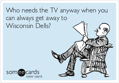 Who needs the TV anyway when you can always get away to Wisconsin Dells?