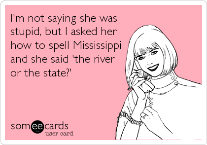 I'm not saying she was stupid, but I asked her how to spell Mississippi and she said 'the river or the state?'