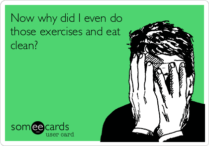 Now why did I even do those exercises and eat clean?