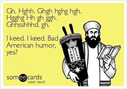 Gh. Hghh. Ghgh hghg hgh. Hgghg Hh gh ggh. Ghhsshhhd. gh.  I keed. I keed. Bad American humor, yes?