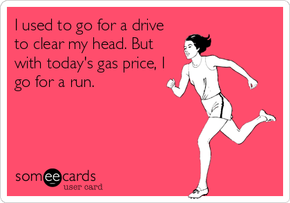 I used to go for a drive to clear my head. But with today's gas price, I go for a run.