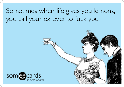 Sometimes when life gives you lemons, you call your ex over to fuck you.