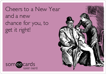 Cheers to a New Year and a new chance for you, to get it right!