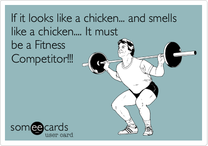 If it looks like a chicken... and smells like a chicken.... It mustbe a FitnessCompetitor!!!