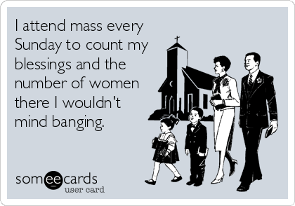 I attend mass every    Sunday to count my  blessings and the number of women there I wouldn't mind banging.