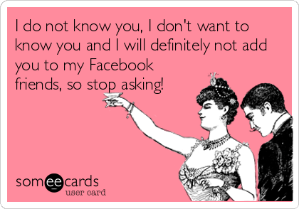 I do not know you, I don't want to know you and I will definitely not add you to my Facebook friends, so stop asking!