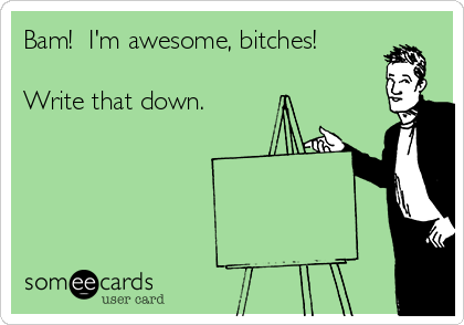 Bam!  I'm awesome, bitches!  Write that down.