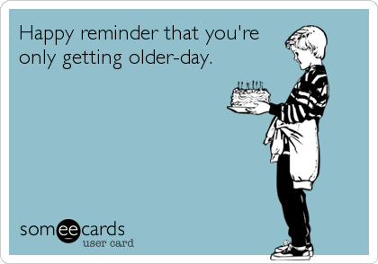 Happy reminder that you're  only getting older-day.
