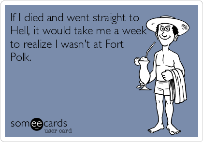 If I died and went straight to Hell, it would take me a week to realize I wasn't at Fort Polk.