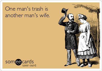 One man's trash is another man's wife.