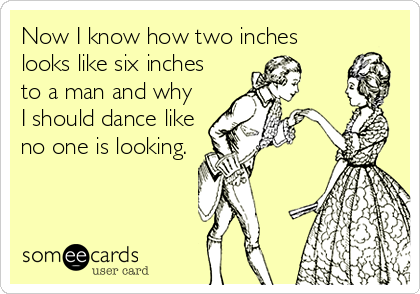 Now I know how two inches looks like six inches to a man and why I should dance like no one is looking.