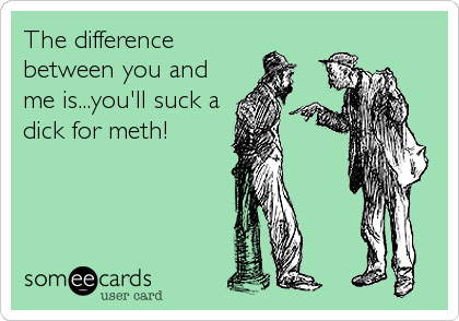 The difference between you and me is...you'll suck a dick for meth!