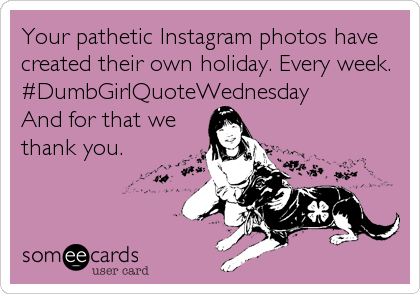 Your pathetic Instagram photos have created their own holiday. Every week. #DumbGirlQuoteWednesday And for that we thank you.