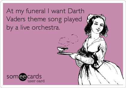 At my funeral I want Darth Vaders theme song played by a live orchestra.
