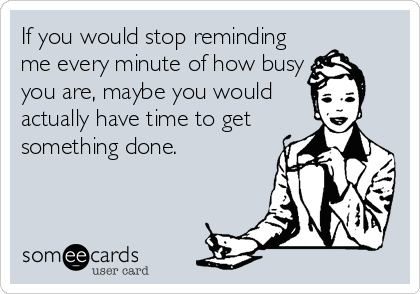 If you would stop reminding me every minute of how busy you are, maybe you would actually have time to get something done.