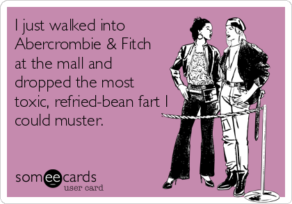 I just walked into  Abercrombie & Fitch at the mall and dropped the most  toxic, refried-bean fart I could muster.