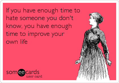 If you have enough time to hate someone you don't know, you have enough time to improve your  own life