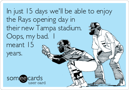 In just 15 days we'll be able to enjoy the Rays opening day in their new Tampa stadium.  Oops, my bad.  I meant 15 years.