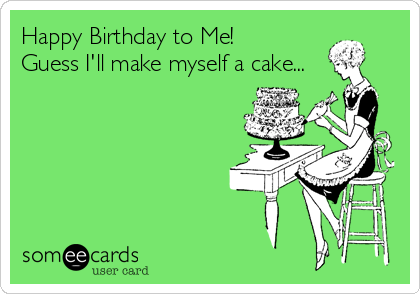 Happy Birthday to Me! Guess I'll make myself a cake...