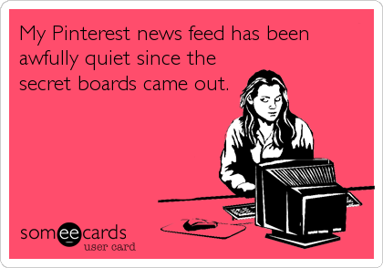 My Pinterest news feed has been awfully quiet since the secret boards came out.