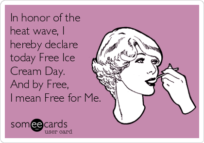 In honor of the heat wave, I hereby declare today Free Ice Cream Day.  And by Free,  I mean Free for Me.