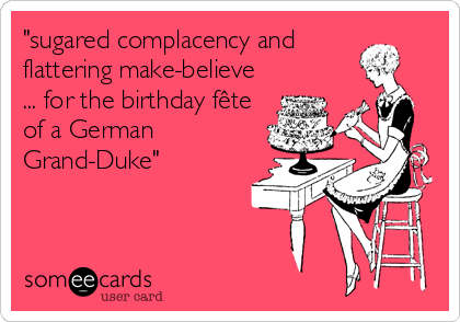 """""""sugared complacency and  flattering make-believe ... for the birthday fête of a German Grand-Duke"""""""