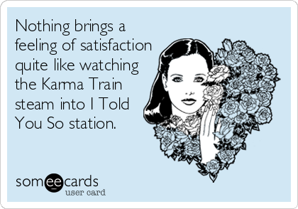 Nothing brings a feeling of satisfaction quite like watching the Karma Train steam into I Told You So station.