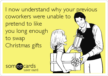 I now understand why your previous coworkers were unable to pretend to like you long enough to swap Christmas gifts