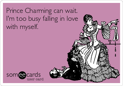 Prince Charming can wait. I'm too busy falling in love with myself.