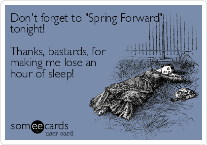 "Don't forget to ""Spring Forward"" tonight!  Thanks, bastards, for making me lose an hour of sleep!"