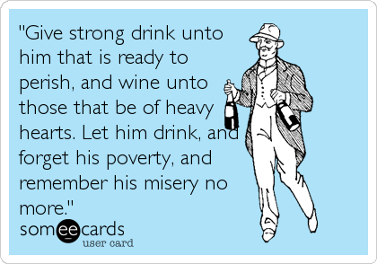 """Give strong drink unto him that is ready to perish, and wine unto those that be of heavy hearts. Let him drink, and forget his poverty, and remember his misery no more."""