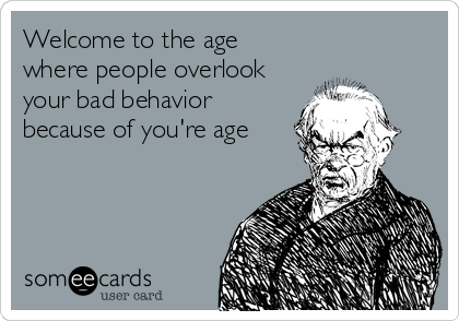 Welcome to the age where people overlook your bad behavior because of you're age