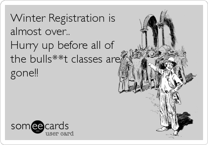 Winter Registration is almost over.. Hurry up before all of the bulls**t classes are gone!!