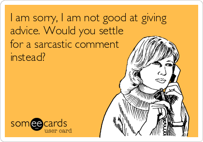 I am sorry, I am not good at giving advice. Would you settle for a sarcastic comment instead?
