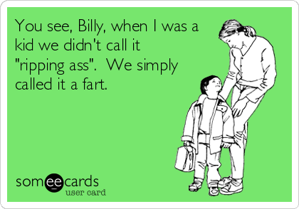 """You see, Billy, when I was a kid we didn't call it """"ripping ass"""".  We simply called it a fart."""