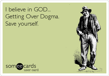 I believe in GOD...  Getting Over Dogma. Save yourself.