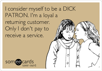I consider myself to be a DICK PATRON. I'm a loyal a returning customer. Only I don't pay to receive a service.
