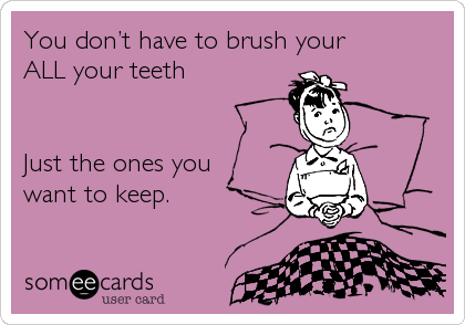 You don't have to brush your ALL your teeth   Just the ones you want to keep.