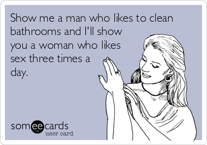 Show me a man who likes to clean bathrooms and I'll show you a woman who likes sex three times a day.