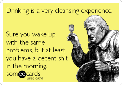 Drinking is a very cleansing experience.   Sure you wake up with the same problems, but at least you have a decent shit in the morning.