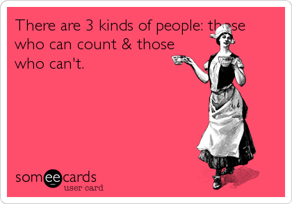 There are 3 kinds of people: those who can count & those who can't.