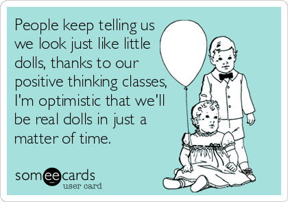 People keep telling us we look just like little dolls, thanks to our  positive thinking classes, I'm optimistic that we'll be real dolls in just a matter of time.