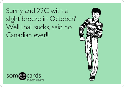 Sunny and 22C with a slight breeze in October?  Well that sucks, said no Canadian ever!!!