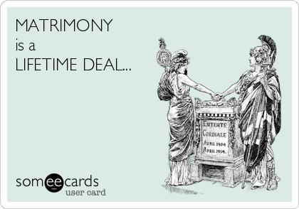 MATRIMONY is a LIFETIME DEAL...