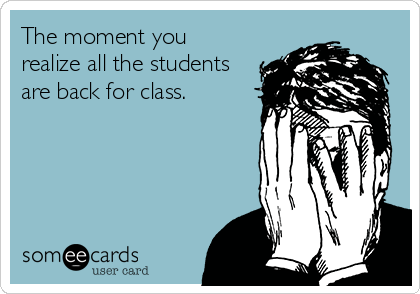 The moment you realize all the students are back for class.